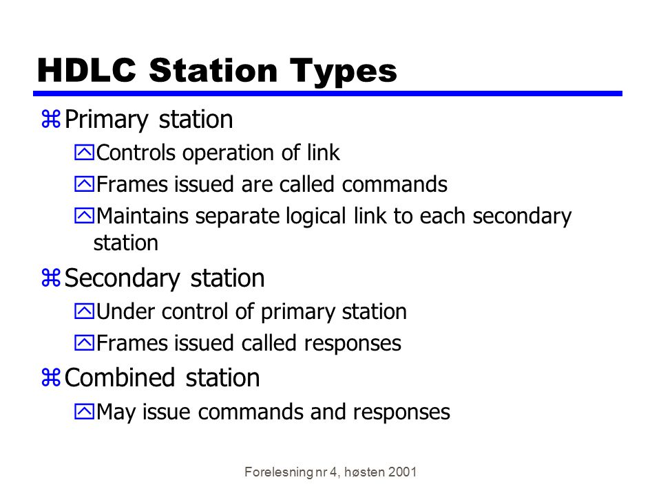 Forelesning nr 4, høsten 2001 HDLC Station Types zPrimary station yControls operation of link yFrames issued are called commands yMaintains separate l