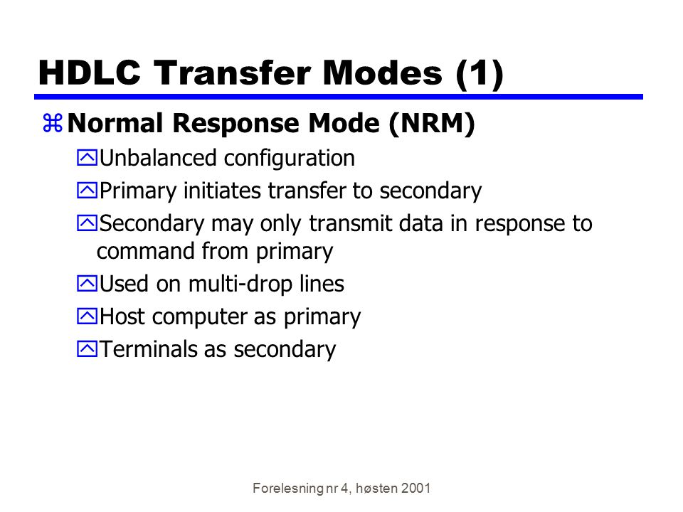 Forelesning nr 4, høsten 2001 HDLC Transfer Modes (1) zNormal Response Mode (NRM) yUnbalanced configuration yPrimary initiates transfer to secondary y