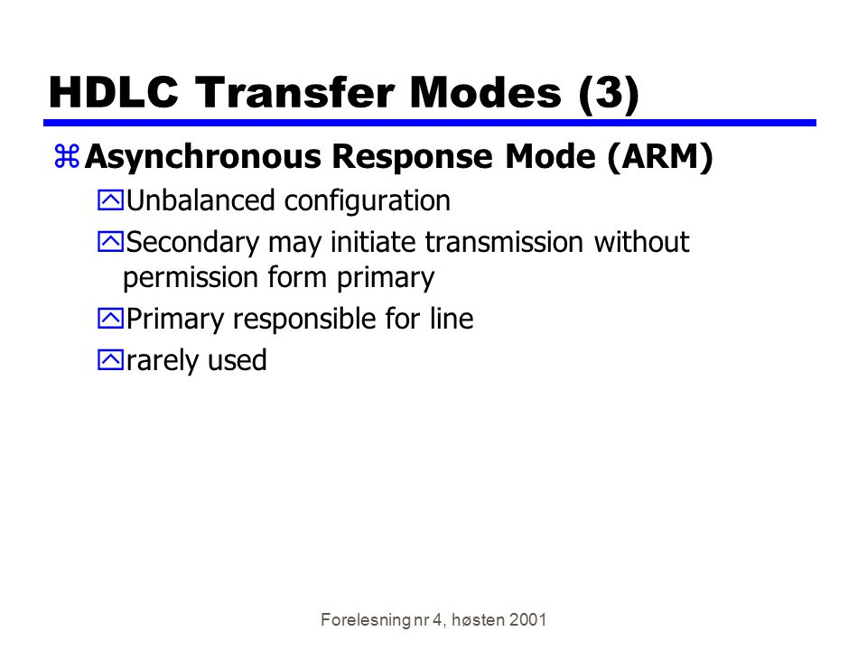 Forelesning nr 4, høsten 2001 HDLC Transfer Modes (3) zAsynchronous Response Mode (ARM) yUnbalanced configuration ySecondary may initiate transmission