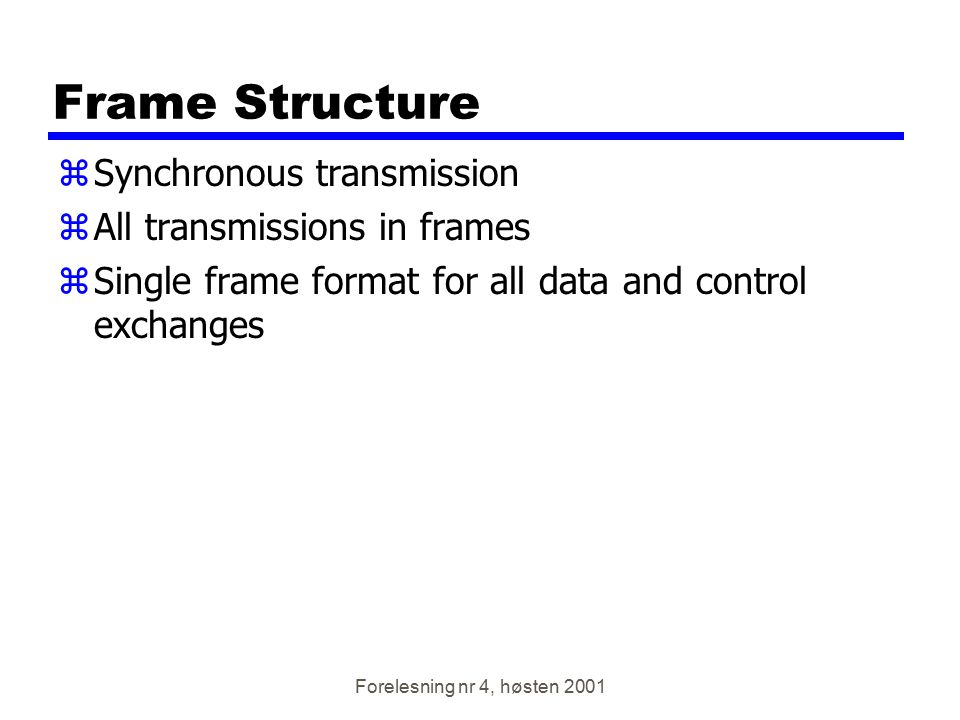 Forelesning nr 4, høsten 2001 Frame Structure zSynchronous transmission zAll transmissions in frames zSingle frame format for all data and control exc