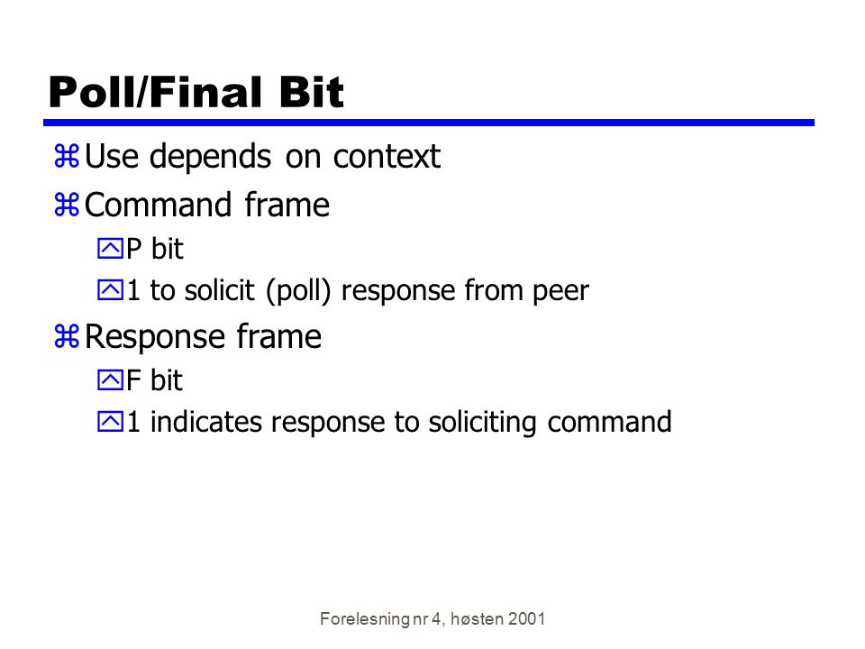 Forelesning nr 4, høsten 2001 Poll/Final Bit zUse depends on context zCommand frame yP bit y1 to solicit (poll) response from peer zResponse frame yF
