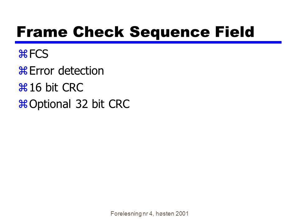 Forelesning nr 4, høsten 2001 Frame Check Sequence Field zFCS zError detection z16 bit CRC zOptional 32 bit CRC
