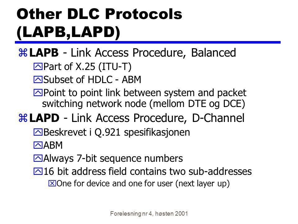 Forelesning nr 4, høsten 2001 Other DLC Protocols (LAPB,LAPD) zLAPB - Link Access Procedure, Balanced yPart of X.25 (ITU-T) ySubset of HDLC - ABM yPoi