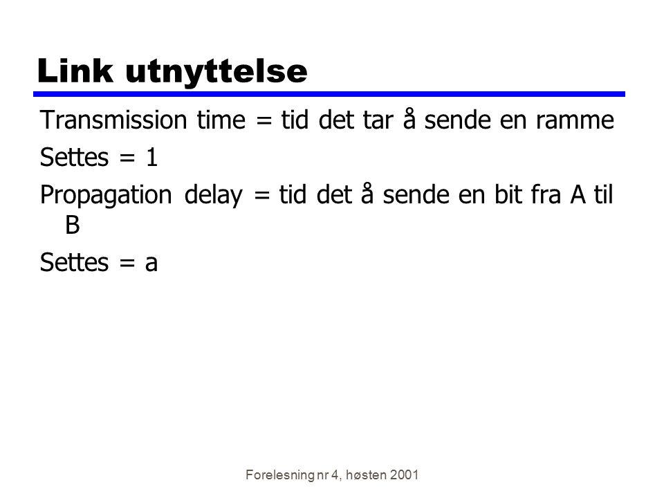 Forelesning nr 4, høsten 2001 Link utnyttelse Transmission time = tid det tar å sende en ramme Settes = 1 Propagation delay = tid det å sende en bit f