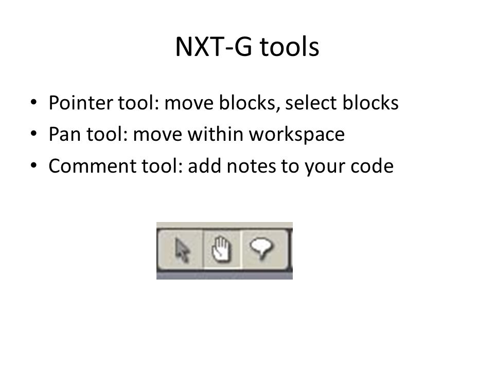 NXT-G tools Pointer tool: move blocks, select blocks Pan tool: move within workspace Comment tool: add notes to your code