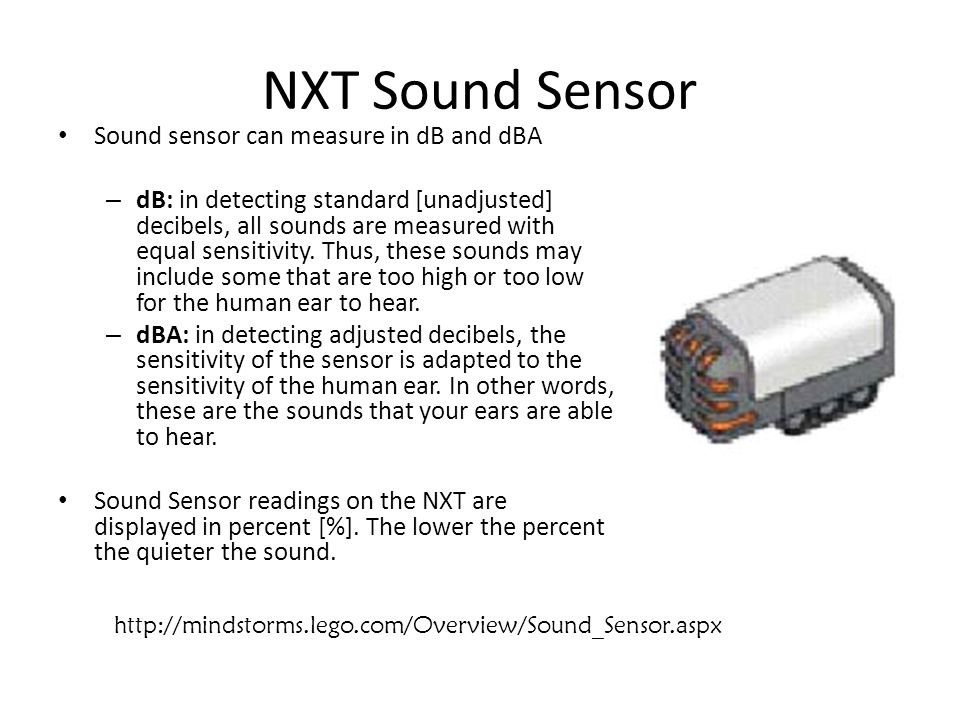 NXT Sound Sensor Sound sensor can measure in dB and dBA – dB: in detecting standard [unadjusted] decibels, all sounds are measured with equal sensitivity.