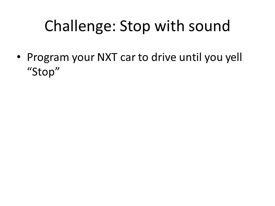 Challenge: Stop with sound Program your NXT car to drive until you yell Stop