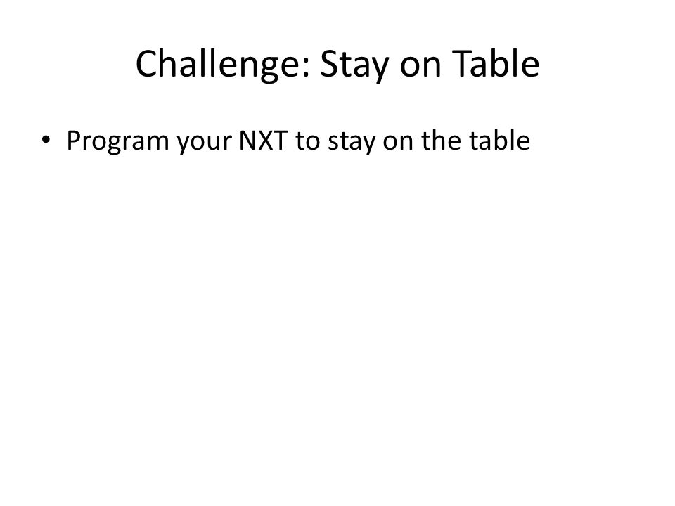 Challenge: Stay on Table Program your NXT to stay on the table