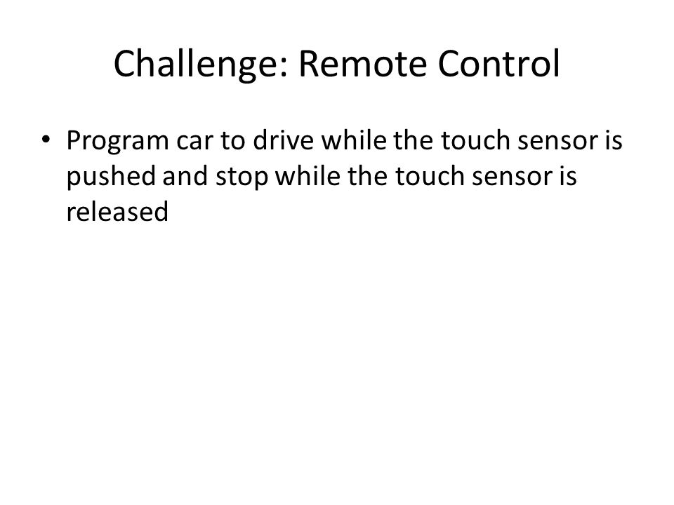 Challenge: Remote Control Program car to drive while the touch sensor is pushed and stop while the touch sensor is released