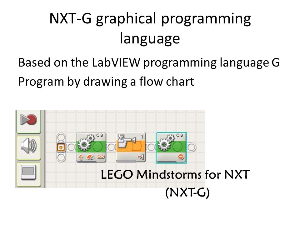 LEGO Mindstorms for NXT (NXT-G) NXT-G graphical programming language Based on the LabVIEW programming language G Program by drawing a flow chart