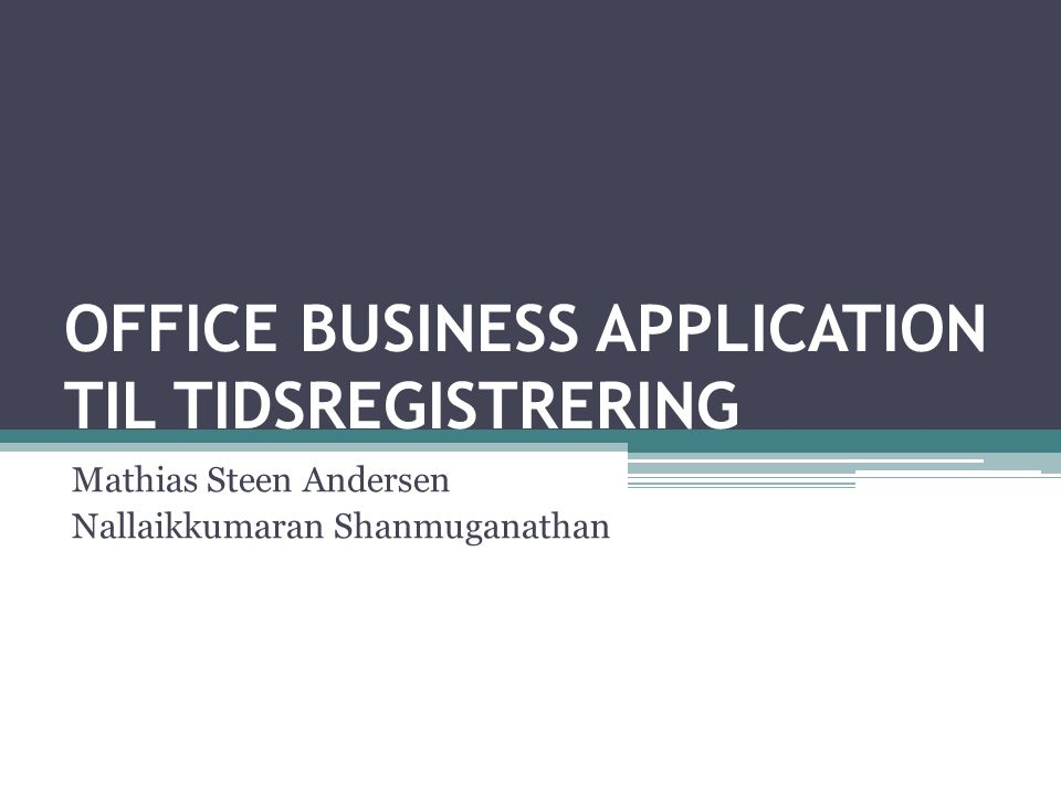 OFFICE BUSINESS APPLICATION TIL TIDSREGISTRERING Mathias Steen Andersen Nallaikkumaran Shanmuganathan