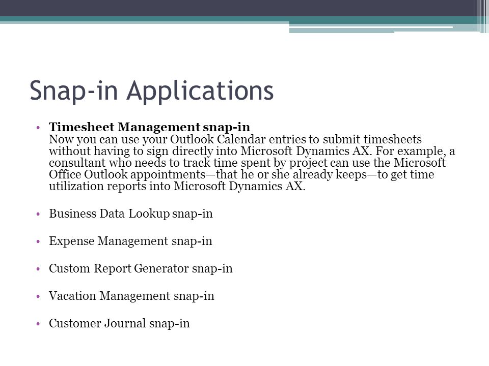 Snap-in Applications Timesheet Management snap-in Now you can use your Outlook Calendar entries to submit timesheets without having to sign directly into Microsoft Dynamics AX.