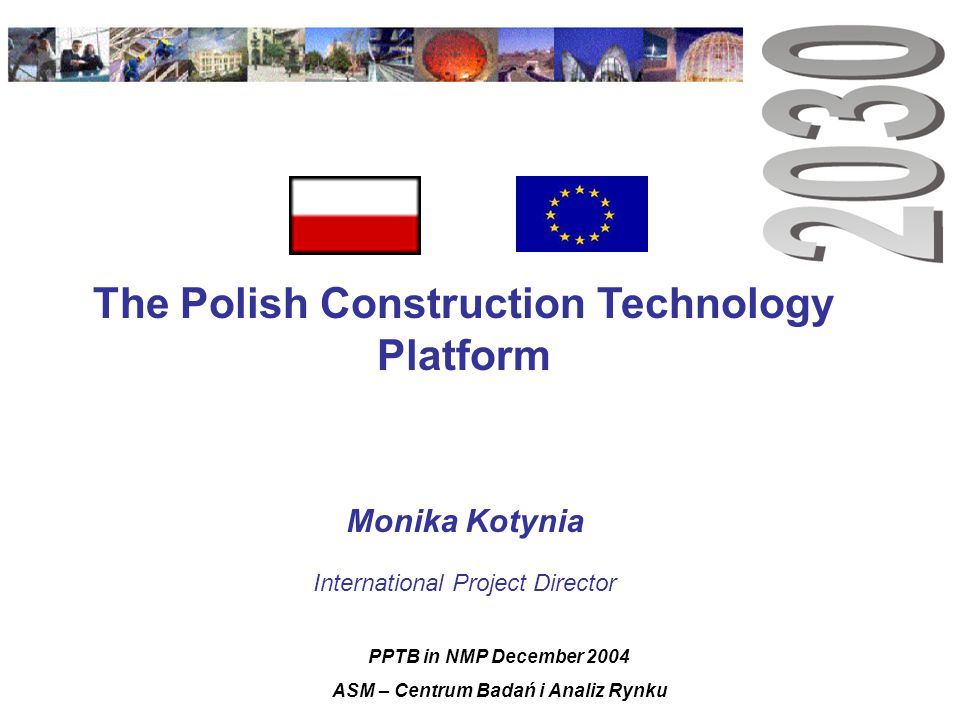 The Polish Construction Technology Platform Monika Kotynia International Project Director PPTB in NMP December 2004 ASM – Centrum Badań i Analiz Rynku
