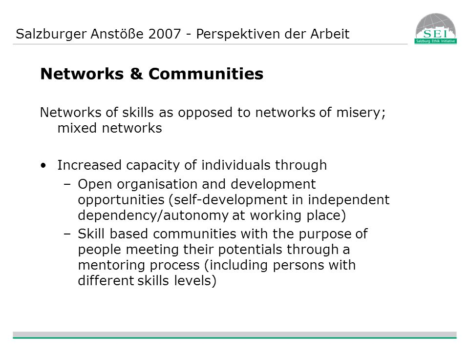 Salzburger Anstöße 2007 - Perspektiven der Arbeit Networks & Communities Networks of skills as opposed to networks of misery; mixed networks Increased capacity of individuals through –Open organisation and development opportunities (self-development in independent dependency/autonomy at working place) –Skill based communities with the purpose of people meeting their potentials through a mentoring process (including persons with different skills levels)