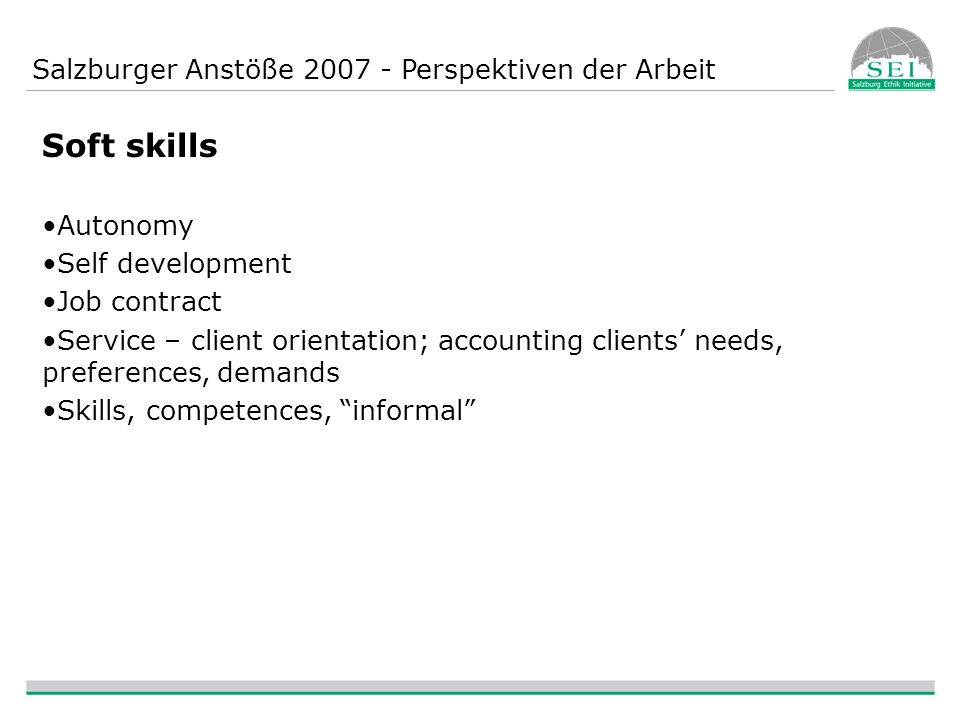 Salzburger Anstöße 2007 - Perspektiven der Arbeit Soft skills Autonomy Self development Job contract Service – client orientation; accounting clients' needs, preferences, demands Skills, competences, informal