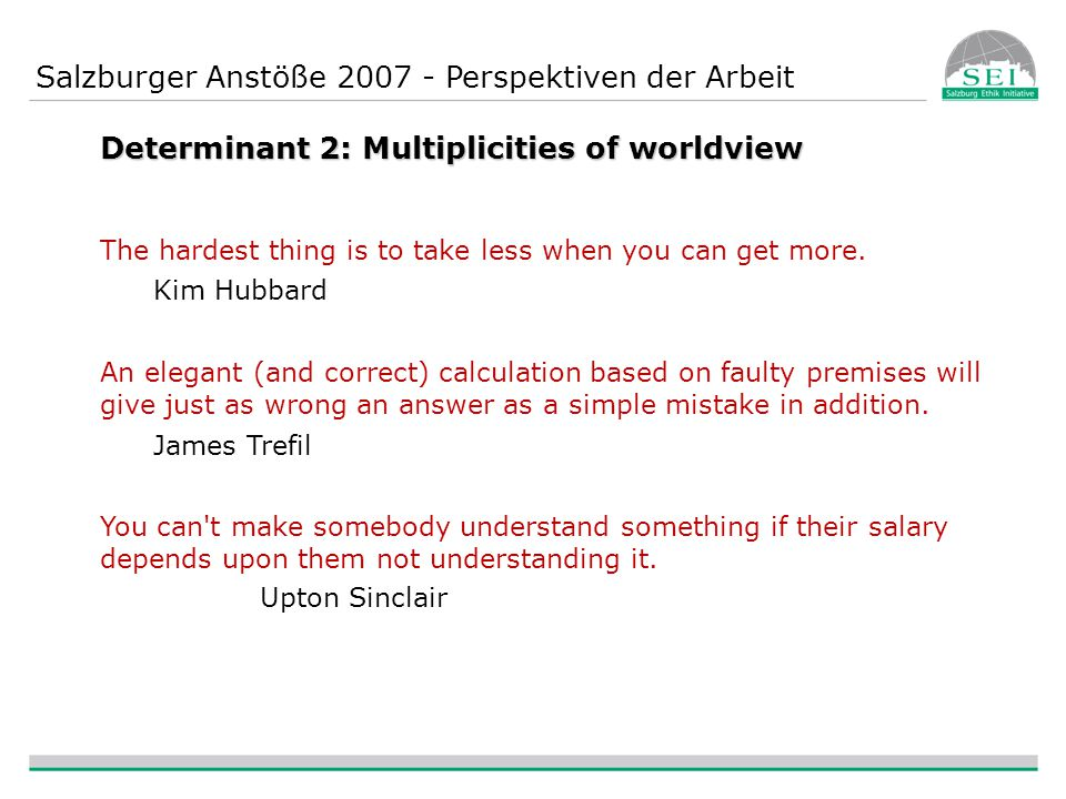 Salzburger Anstöße 2007 - Perspektiven der Arbeit Determinant 2: Multiplicities of worldview The hardest thing is to take less when you can get more.