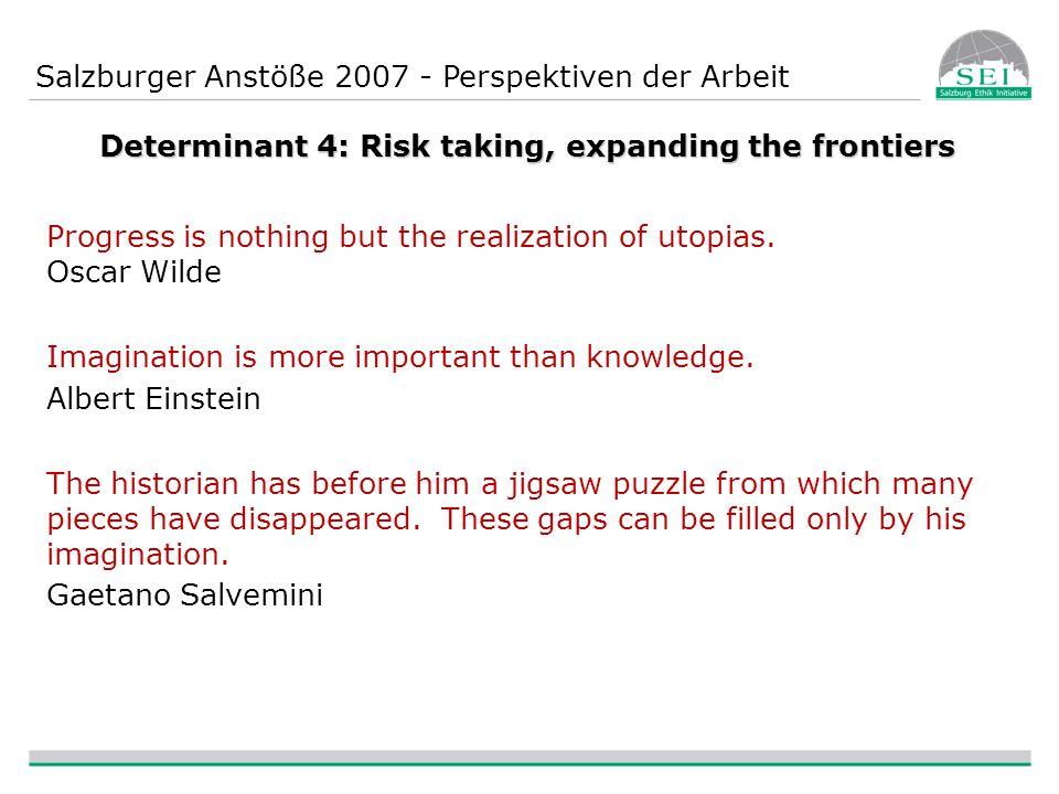 Salzburger Anstöße 2007 - Perspektiven der Arbeit Determinant 4: Risk taking, expanding the frontiers Progress is nothing but the realization of utopias.