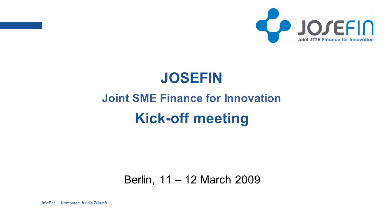 InWEnt | Kompetent für die Zukunft JOSEFIN Joint SME Finance for Innovation Kick-off meeting Berlin, 11 – 12 March 2009