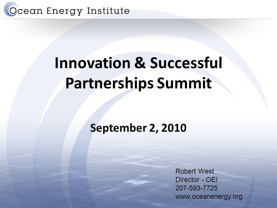 Innovation & Successful Partnerships Summit September 2, 2010 Robert West Director - OEI 207-593-7725 www.oceanenergy.org