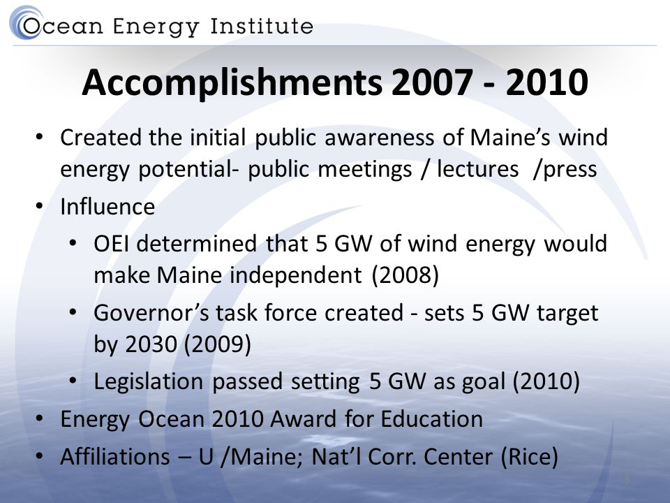 Accomplishments 2007 - 2010 Created the initial public awareness of Maine's wind energy potential- public meetings / lectures /press Influence OEI determined that 5 GW of wind energy would make Maine independent (2008) Governor's task force created - sets 5 GW target by 2030 (2009) Legislation passed setting 5 GW as goal (2010) Energy Ocean 2010 Award for Education Affiliations – U /Maine; Nat'l Corr.