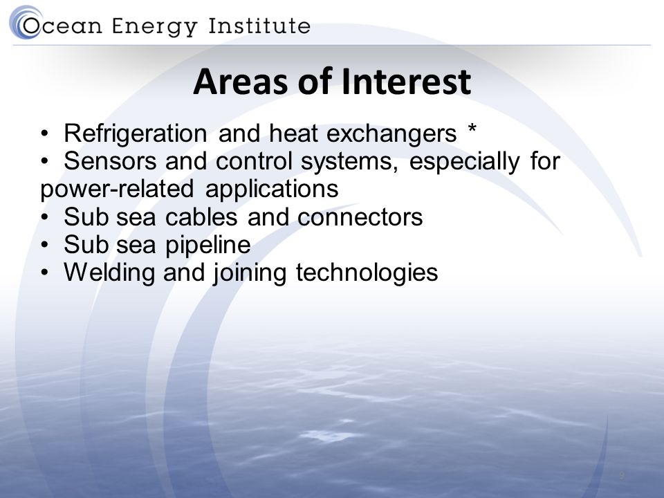 Areas of Interest Refrigeration and heat exchangers * Sensors and control systems, especially for power-related applications Sub sea cables and connectors Sub sea pipeline Welding and joining technologies 9