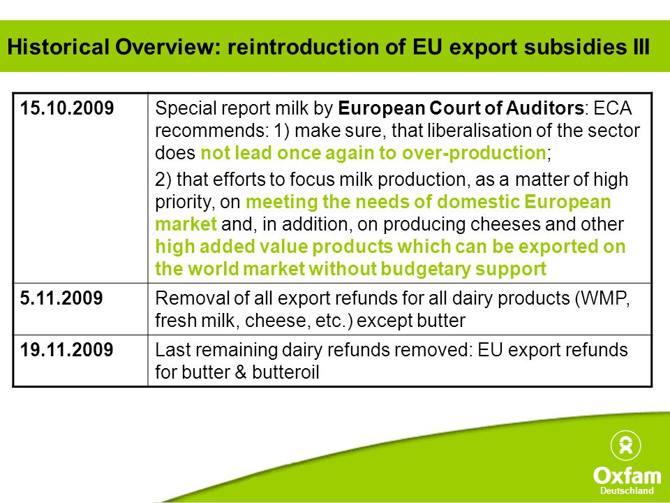 Deutschland Historical Overview: reintroduction of EU export subsidies III 15.10.2009Special report milk by European Court of Auditors: ECA recommends: 1) make sure, that liberalisation of the sector does not lead once again to over-production; 2) that efforts to focus milk production, as a matter of high priority, on meeting the needs of domestic European market and, in addition, on producing cheeses and other high added value products which can be exported on the world market without budgetary support 5.11.2009Removal of all export refunds for all dairy products (WMP, fresh milk, cheese, etc.) except butter 19.11.2009Last remaining dairy refunds removed: EU export refunds for butter & butteroil