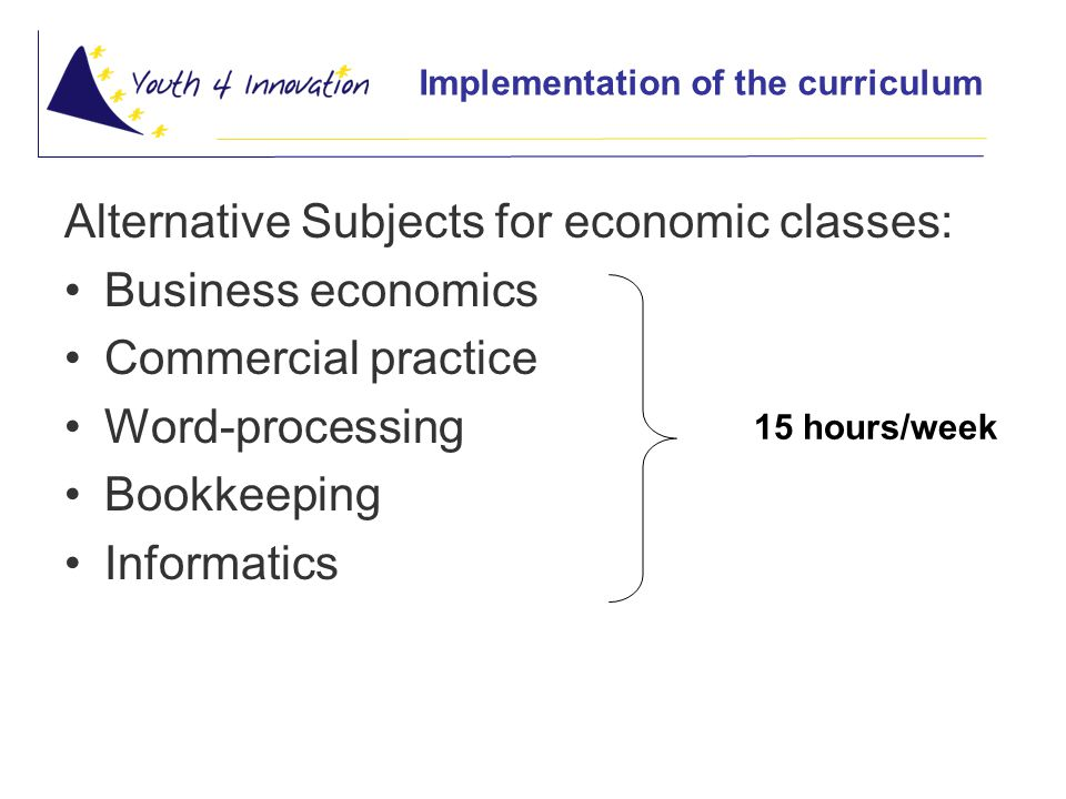 Implementation of the curriculum Alternative Subjects for economic classes: Business economics Commercial practice Word-processing Bookkeeping Informatics 15 hours/week