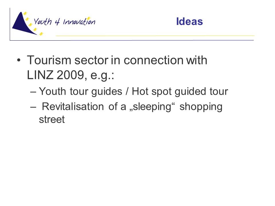 "Ideas Tourism sector in connection with LINZ 2009, e.g.: –Youth tour guides / Hot spot guided tour – Revitalisation of a ""sleeping shopping street"