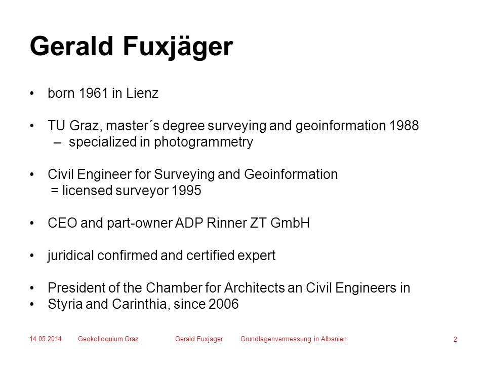 14.05.2014Geokolloquium GrazGerald Fuxjäger Grundlagenvermessung in Albanien 2 Gerald Fuxjäger born 1961 in Lienz TU Graz, master´s degree surveying and geoinformation 1988 –specialized in photogrammetry Civil Engineer for Surveying and Geoinformation = licensed surveyor 1995 CEO and part-owner ADP Rinner ZT GmbH juridical confirmed and certified expert President of the Chamber for Architects an Civil Engineers in Styria and Carinthia, since 2006