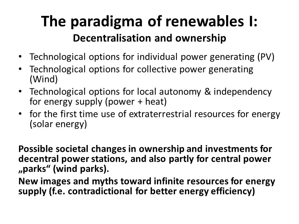 "The paradigma of renewables I: Decentralisation and ownership Technological options for individual power generating (PV) Technological options for collective power generating (Wind) Technological options for local autonomy & independency for energy supply (power + heat) for the first time use of extraterrestrial resources for energy (solar energy) Possible societal changes in ownership and investments for decentral power stations, and also partly for central power ""parks (wind parks)."