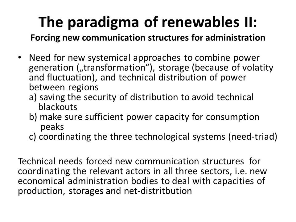 "The paradigma of renewables II: Forcing new communication structures for administration Need for new systemical approaches to combine power generation (""transformation ), storage (because of volatity and fluctuation), and technical distribution of power between regions a) saving the security of distribution to avoid technical blackouts b) make sure sufficient power capacity for consumption peaks c) coordinating the three technological systems (need-triad) Technical needs forced new communication structures for coordinating the relevant actors in all three sectors, i.e."