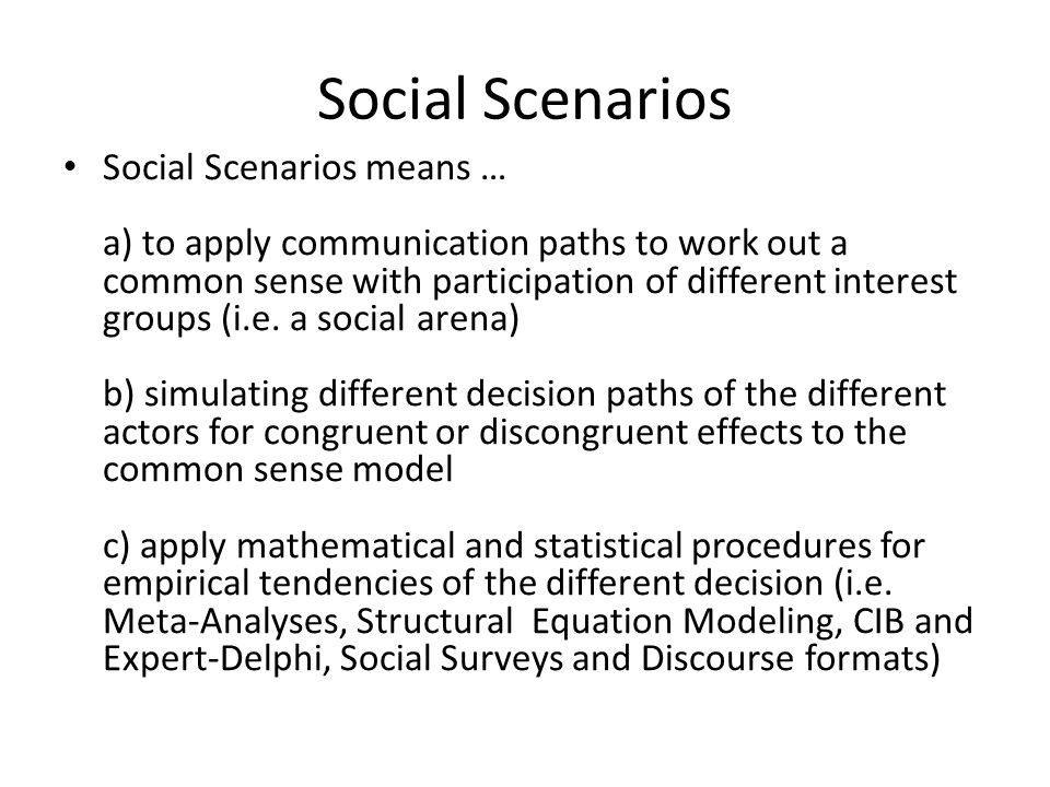 Social Scenarios Social Scenarios means … a) to apply communication paths to work out a common sense with participation of different interest groups (i.e.