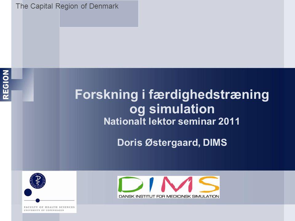 The Capital Region of Denmark Forskning i færdighedstræning og simulation Nationalt lektor seminar 2011 Doris Østergaard, DIMS