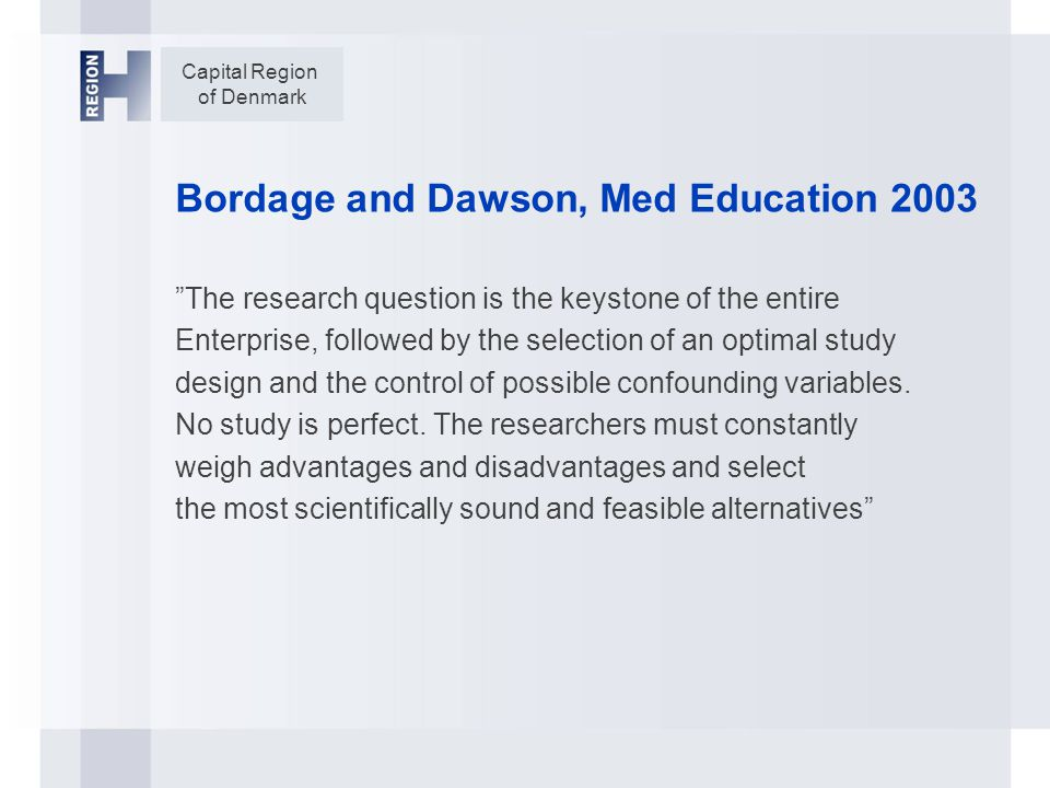 Capital Region of Denmark Bordage and Dawson, Med Education 2003 The research question is the keystone of the entire Enterprise, followed by the selection of an optimal study design and the control of possible confounding variables.