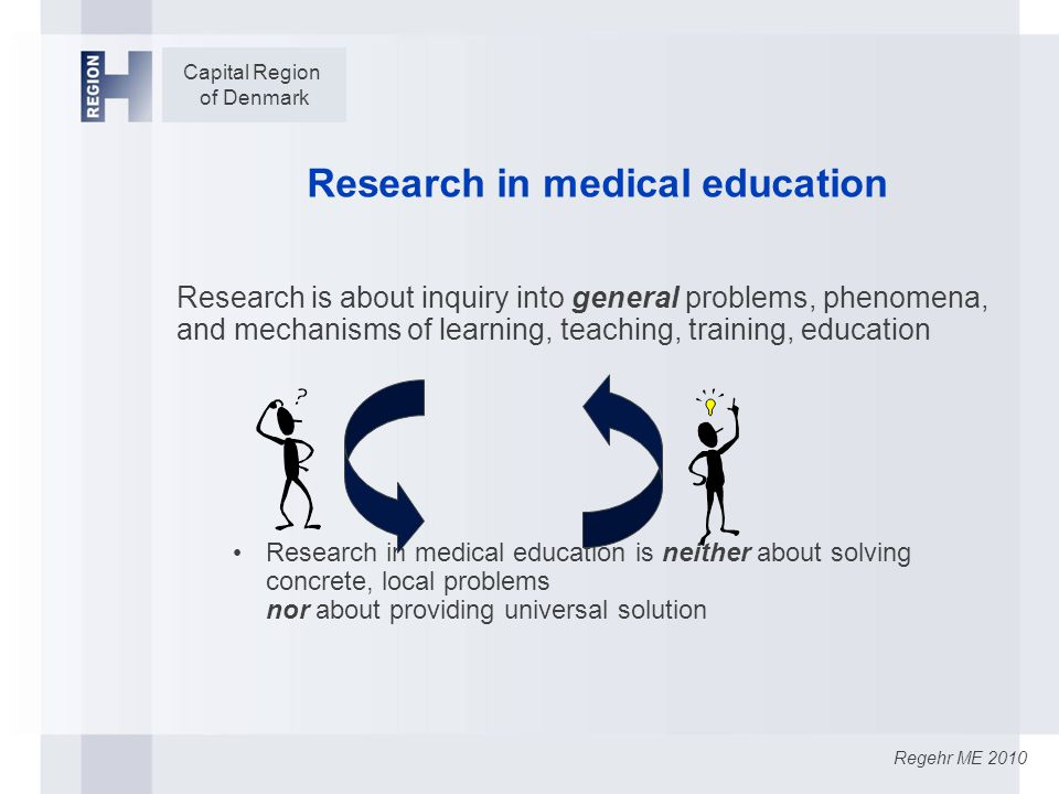 Capital Region of Denmark Research in medical education Research is about inquiry into general problems, phenomena, and mechanisms of learning, teaching, training, education Research in medical education is neither about solving concrete, local problems nor about providing universal solution Regehr ME 2010