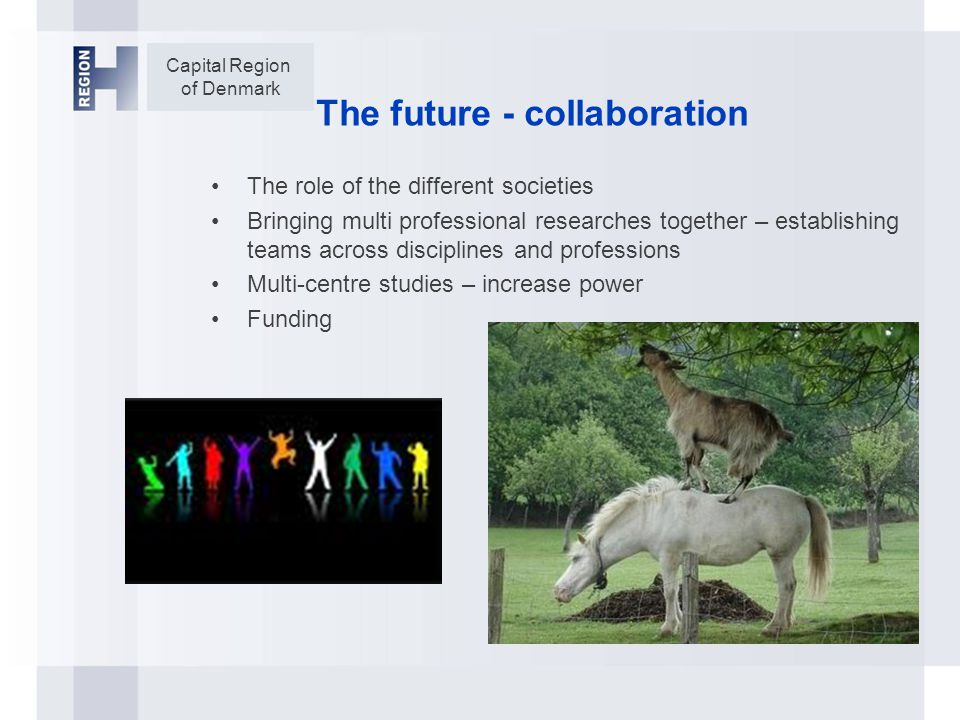 Capital Region of Denmark The future - collaboration The role of the different societies Bringing multi professional researches together – establishing teams across disciplines and professions Multi-centre studies – increase power Funding