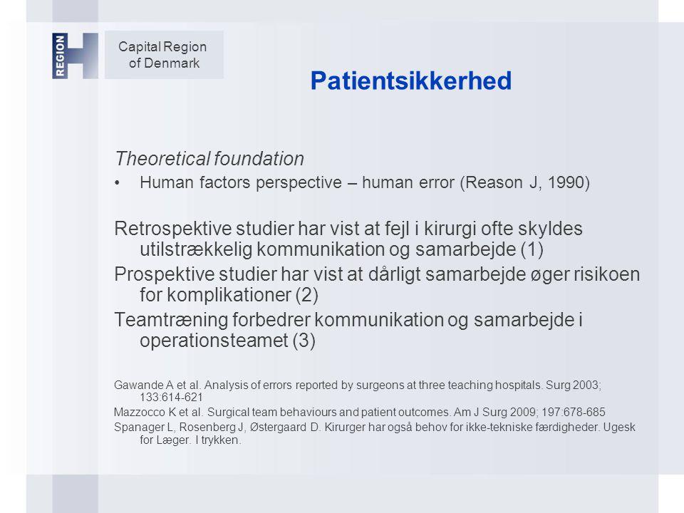 Capital Region of Denmark Patientsikkerhed Theoretical foundation Human factors perspective – human error (Reason J, 1990) Retrospektive studier har vist at fejl i kirurgi ofte skyldes utilstrækkelig kommunikation og samarbejde (1) Prospektive studier har vist at dårligt samarbejde øger risikoen for komplikationer (2) Teamtræning forbedrer kommunikation og samarbejde i operationsteamet (3) Gawande A et al.