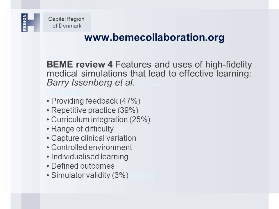 Capital Region of Denmark www.bemecollaboration.org / about BEME review 4 Features and uses of high-fidelity medical simulations that lead to effective learning: Barry Issenberg et al.