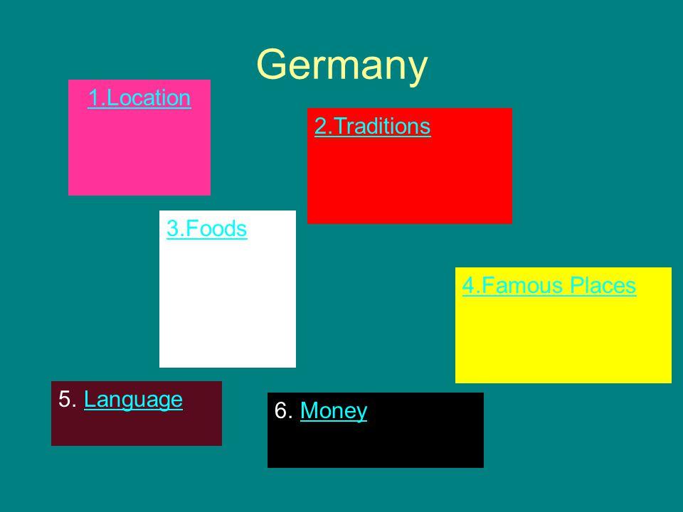 Germany 1.Location 2.Traditions 3.Foods 4.Famous Places 5.LanguageLanguage 6.MoneyMoney