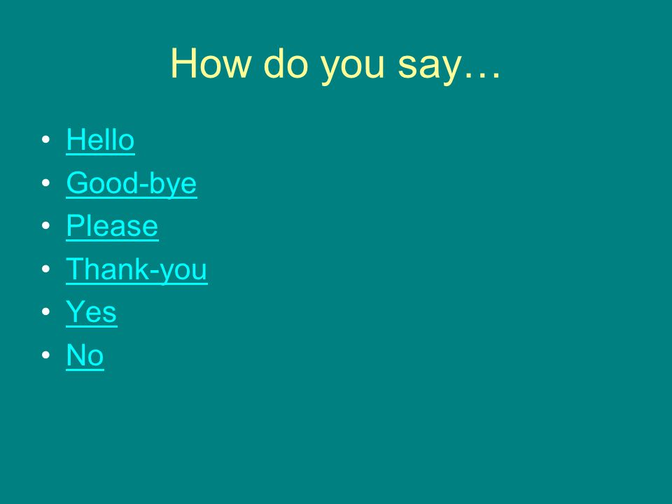 How do you say… Hello Good-bye Please Thank-you Yes No