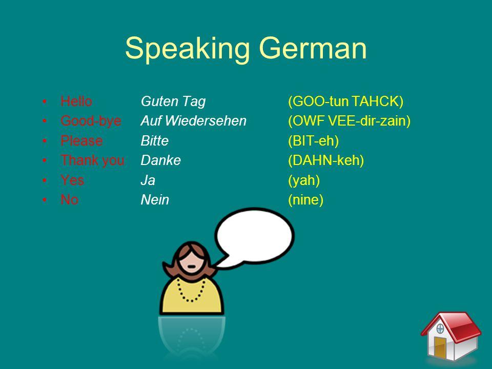 Speaking German HelloGuten Tag(GOO-tun TAHCK) Good-byeAuf Wiedersehen(OWF VEE-dir-zain) PleaseBitte(BIT-eh) Thank youDanke(DAHN-keh) YesJa(yah) NoNein(nine)