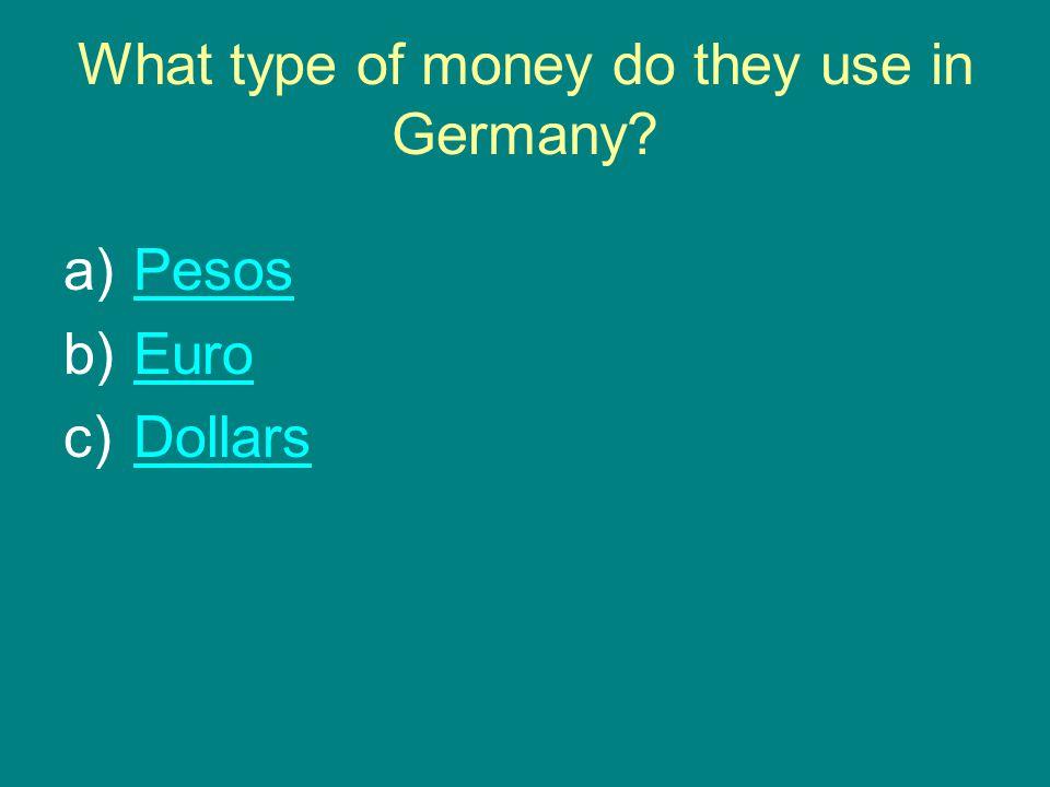 What type of money do they use in Germany a)PesosPesos b)EuroEuro c)DollarsDollars