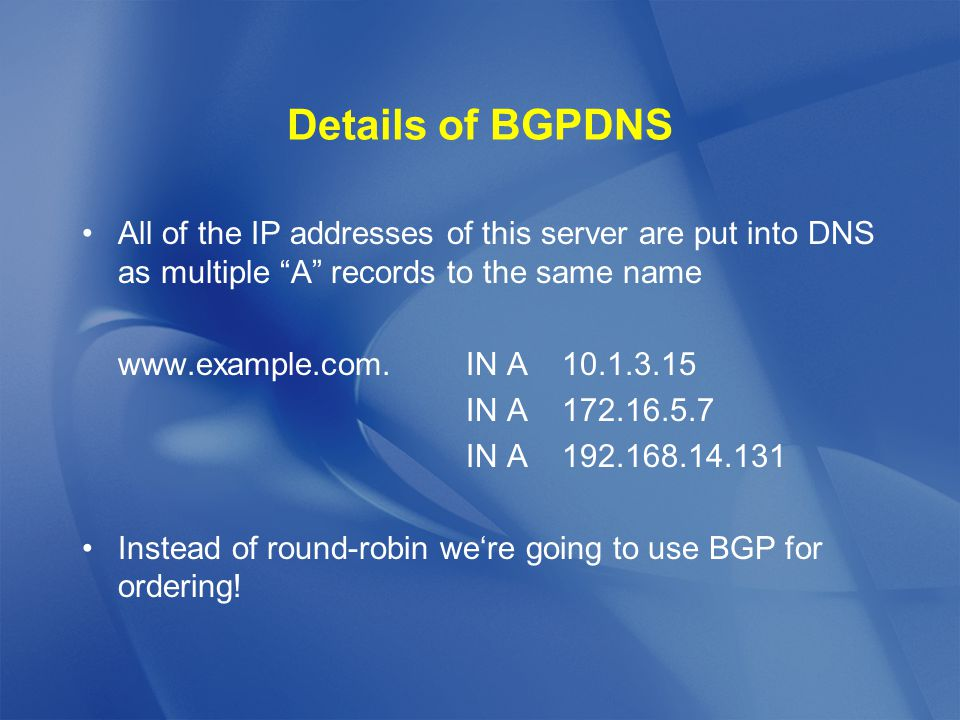 All of the IP addresses of this server are put into DNS as multiple A records to the same name www.example.com.IN A10.1.3.15 IN A172.16.5.7 IN A192.168.14.131 Instead of round-robin we're going to use BGP for ordering!