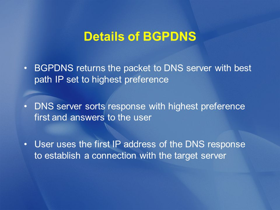 Details of BGPDNS BGPDNS returns the packet to DNS server with best path IP set to highest preference DNS server sorts response with highest preference first and answers to the user User uses the first IP address of the DNS response to establish a connection with the target server