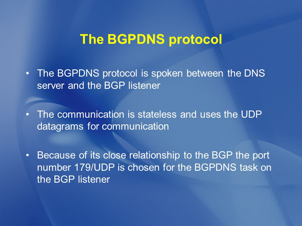 The BGPDNS protocol The BGPDNS protocol is spoken between the DNS server and the BGP listener The communication is stateless and uses the UDP datagrams for communication Because of its close relationship to the BGP the port number 179/UDP is chosen for the BGPDNS task on the BGP listener