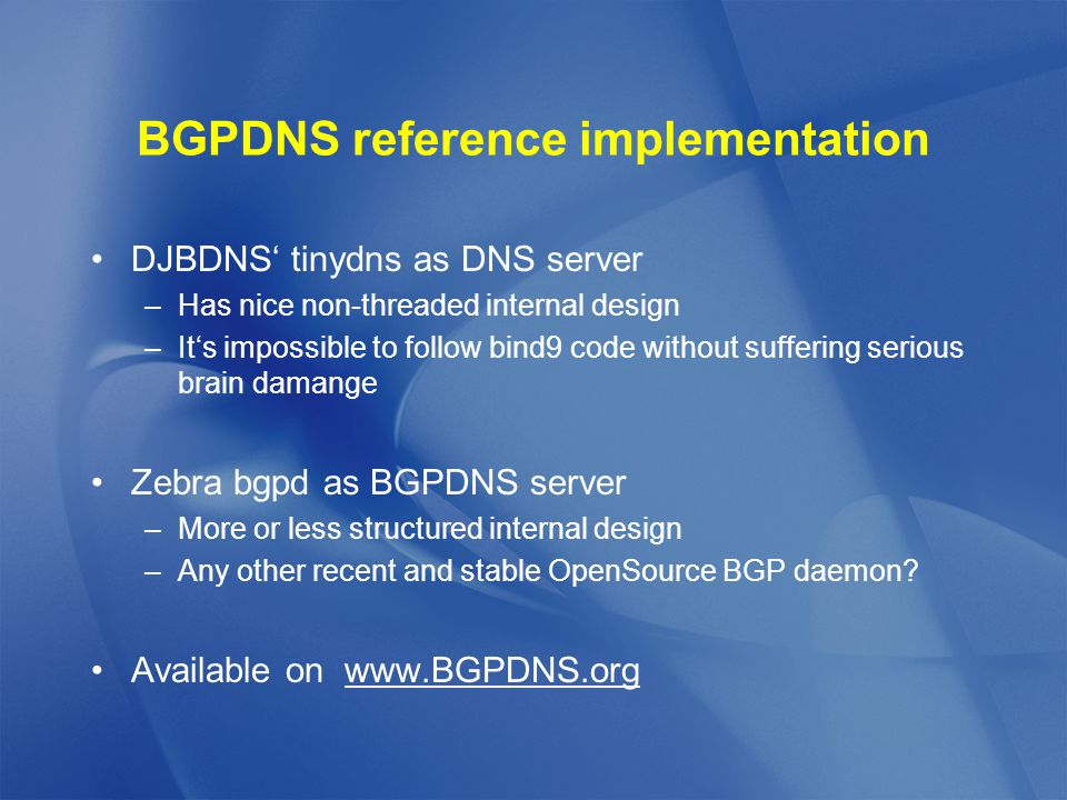 BGPDNS reference implementation DJBDNS' tinydns as DNS server –Has nice non-threaded internal design –It's impossible to follow bind9 code without suffering serious brain damange Zebra bgpd as BGPDNS server –More or less structured internal design –Any other recent and stable OpenSource BGP daemon.