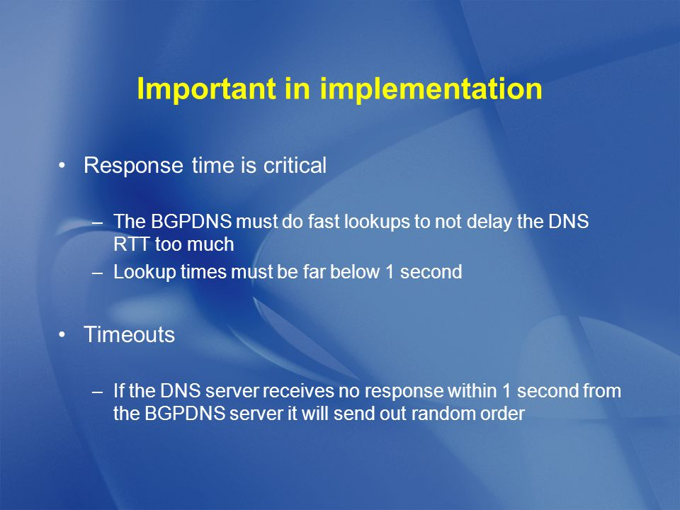 Important in implementation Response time is critical –The BGPDNS must do fast lookups to not delay the DNS RTT too much –Lookup times must be far below 1 second Timeouts –If the DNS server receives no response within 1 second from the BGPDNS server it will send out random order
