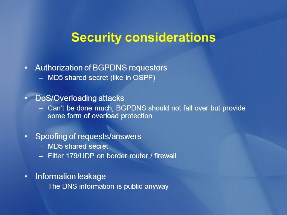 Security considerations Authorization of BGPDNS requestors –MD5 shared secret (like in OSPF) DoS/Overloading attacks –Can't be done much, BGPDNS should not fall over but provide some form of overload protection Spoofing of requests/answers –MD5 shared secret –Filter 179/UDP on border router / firewall Information leakage –The DNS information is public anyway