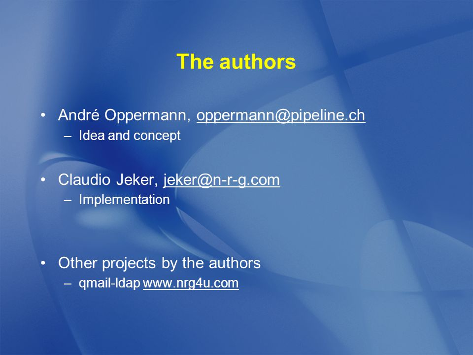 The authors André Oppermann, oppermann@pipeline.ch –Idea and concept Claudio Jeker, jeker@n-r-g.com –Implementation Other projects by the authors –qmail-ldap www.nrg4u.com