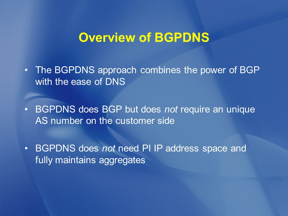 Overview of BGPDNS The BGPDNS approach combines the power of BGP with the ease of DNS BGPDNS does BGP but does not require an unique AS number on the customer side BGPDNS does not need PI IP address space and fully maintains aggregates